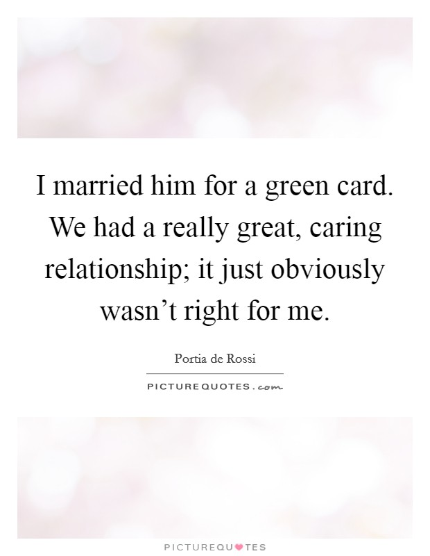 I married him for a green card. We had a really great, caring relationship; it just obviously wasn't right for me Picture Quote #1
