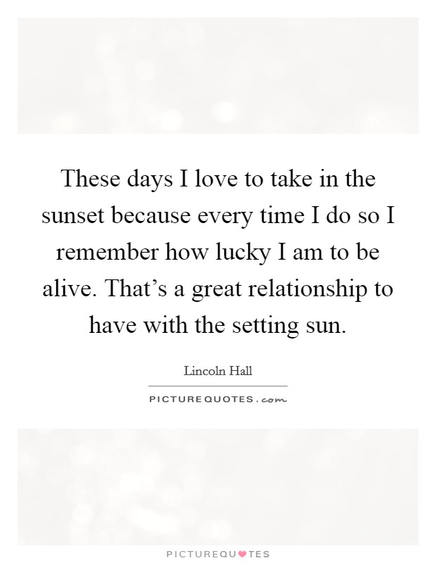 These days I love to take in the sunset because every time I do so I remember how lucky I am to be alive. That's a great relationship to have with the setting sun Picture Quote #1