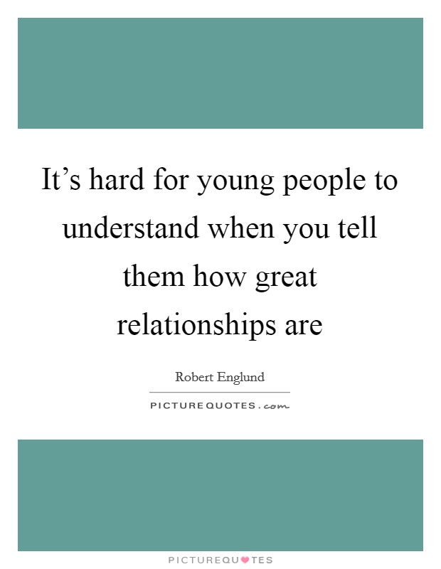 It's hard for young people to understand when you tell them how great relationships are Picture Quote #1