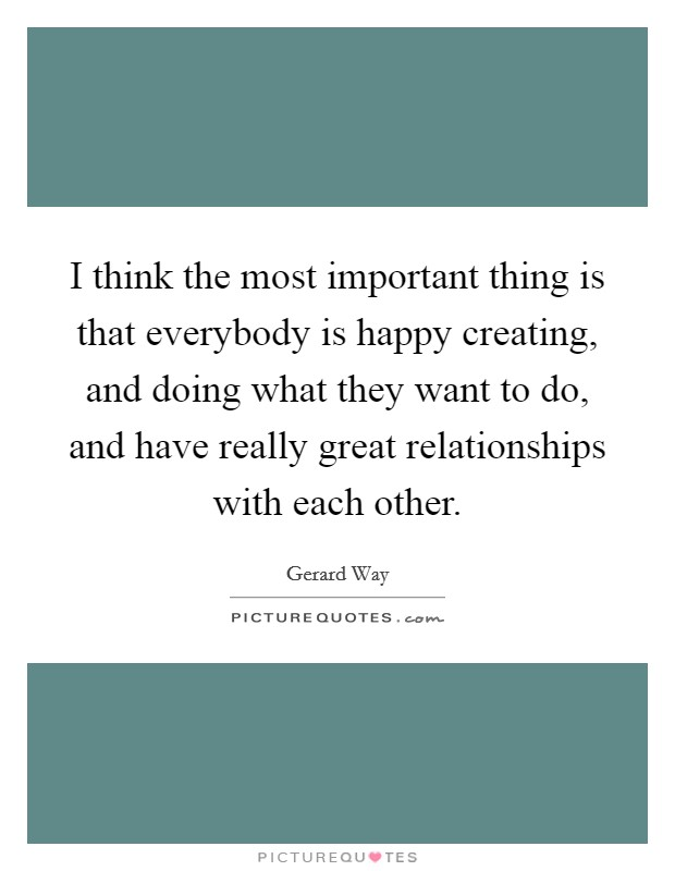 I think the most important thing is that everybody is happy creating, and doing what they want to do, and have really great relationships with each other Picture Quote #1