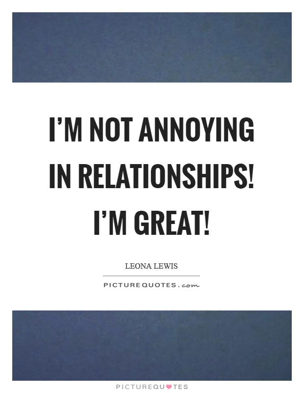 I'm not annoying in relationships! I'm great! Picture Quote #1