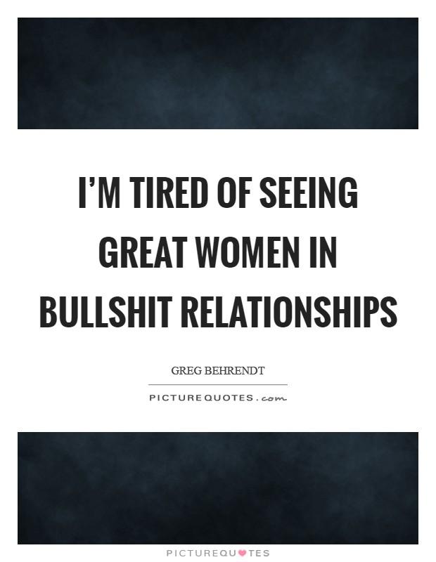 I\'m tired of seeing great women in bullshit relationships ...