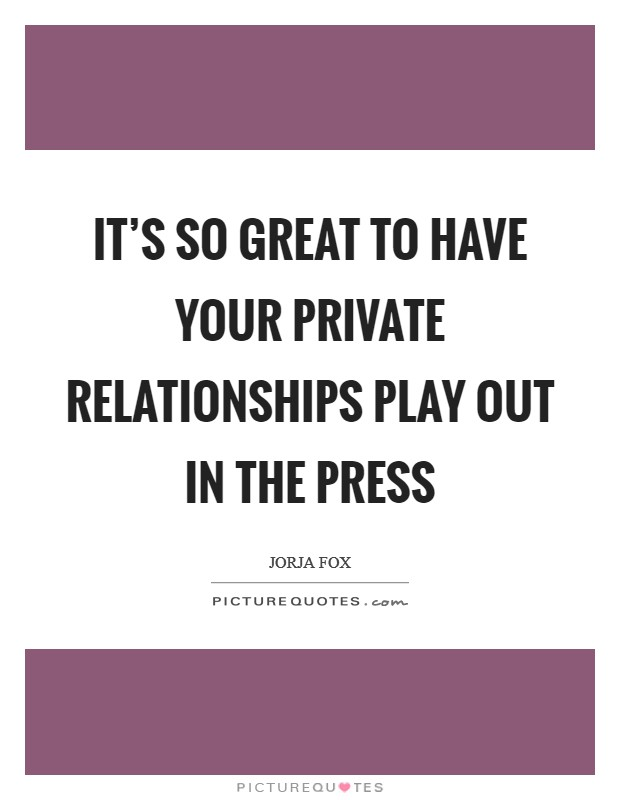 It's so great to have your private relationships play out in the press Picture Quote #1