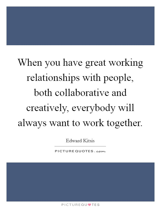 When you have great working relationships with people, both collaborative and creatively, everybody will always want to work together Picture Quote #1