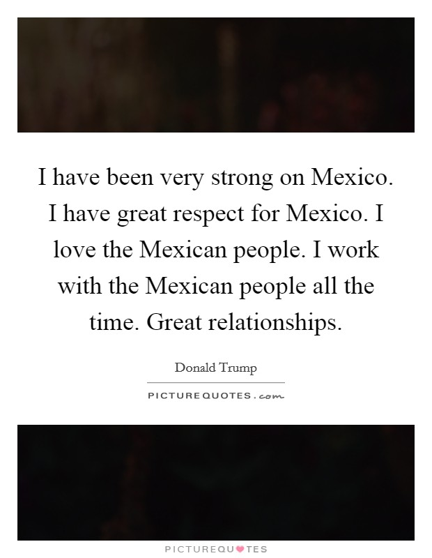 I have been very strong on Mexico. I have great respect for Mexico. I love the Mexican people. I work with the Mexican people all the time. Great relationships Picture Quote #1