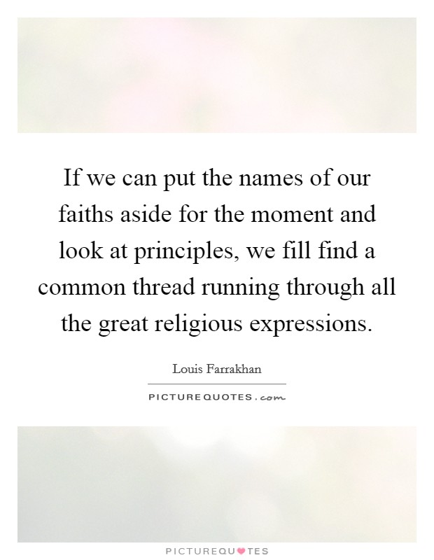If we can put the names of our faiths aside for the moment and look at principles, we fill find a common thread running through all the great religious expressions Picture Quote #1