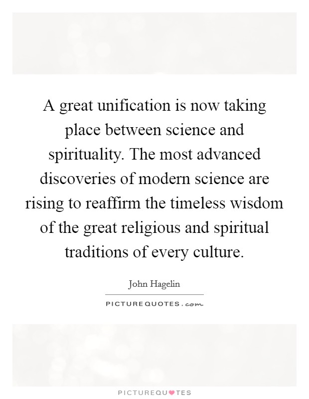A great unification is now taking place between science and spirituality. The most advanced discoveries of modern science are rising to reaffirm the timeless wisdom of the great religious and spiritual traditions of every culture Picture Quote #1