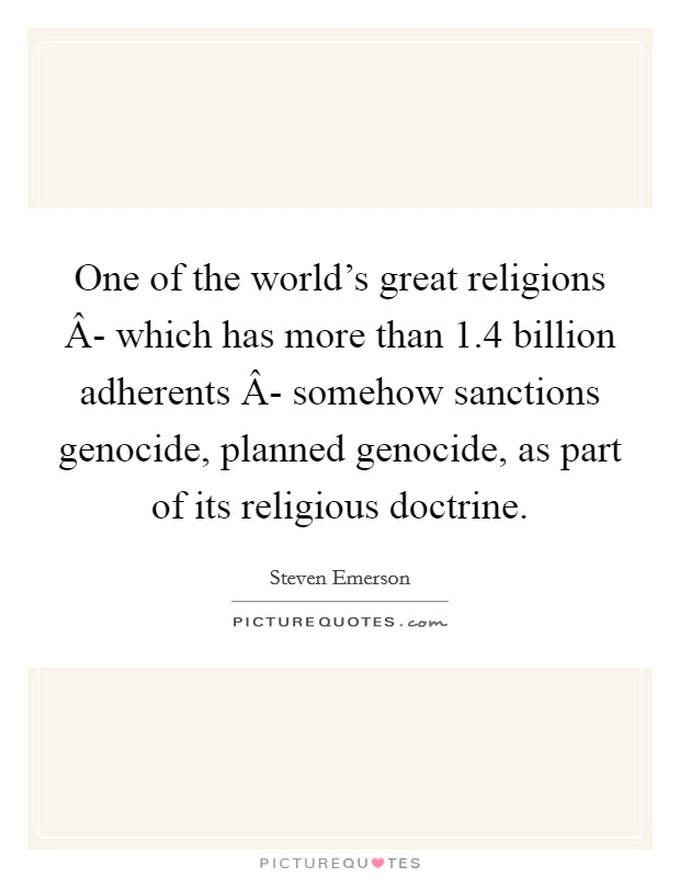 One of the world's great religions Â- which has more than 1.4 billion adherents Â- somehow sanctions genocide, planned genocide, as part of its religious doctrine Picture Quote #1
