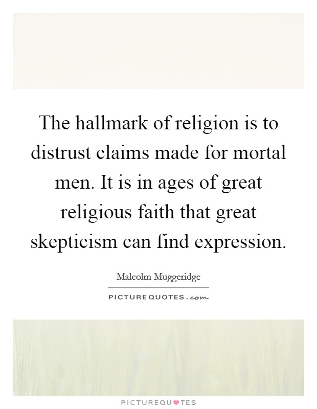The hallmark of religion is to distrust claims made for mortal men. It is in ages of great religious faith that great skepticism can find expression Picture Quote #1