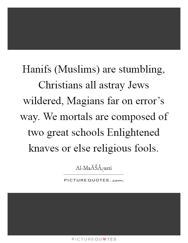 Hanifs (Muslims) are stumbling, Christians all astray Jews wildered, Magians far on error's way. We mortals are composed of two great schools Enlightened knaves or else religious fools Picture Quote #1