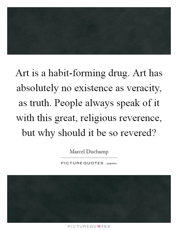 Art is a habit-forming drug. Art has absolutely no existence as veracity, as truth. People always speak of it with this great, religious reverence, but why should it be so revered? Picture Quote #1