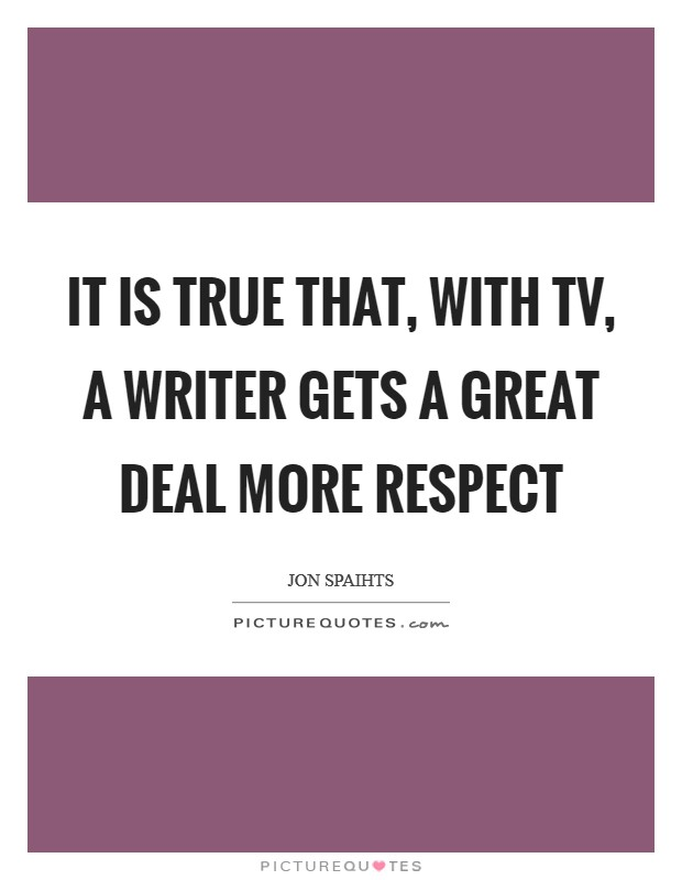 It is true that, with TV, a writer gets a great deal more respect Picture Quote #1