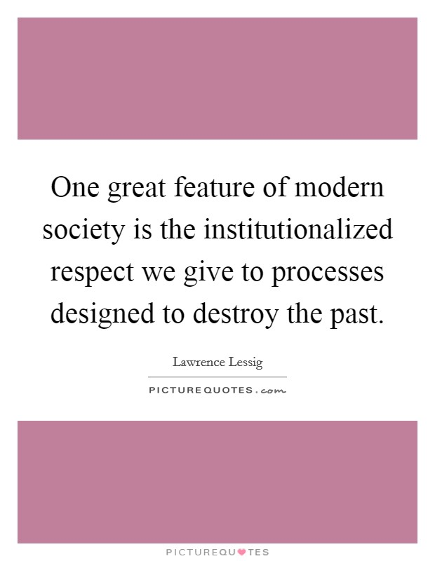 One great feature of modern society is the institutionalized respect we give to processes designed to destroy the past Picture Quote #1