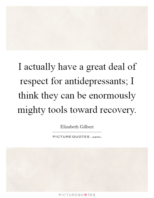 I actually have a great deal of respect for antidepressants; I think they can be enormously mighty tools toward recovery Picture Quote #1