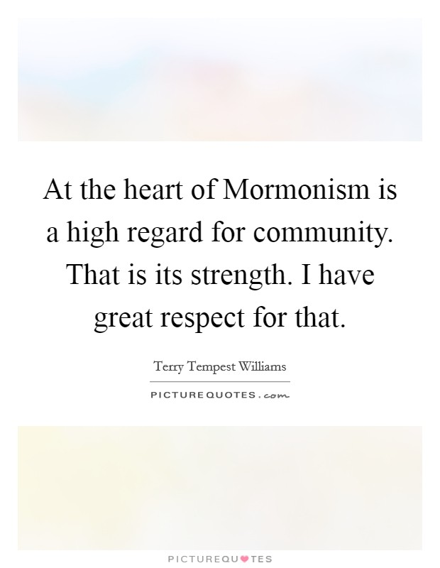 At the heart of Mormonism is a high regard for community. That is its strength. I have great respect for that Picture Quote #1