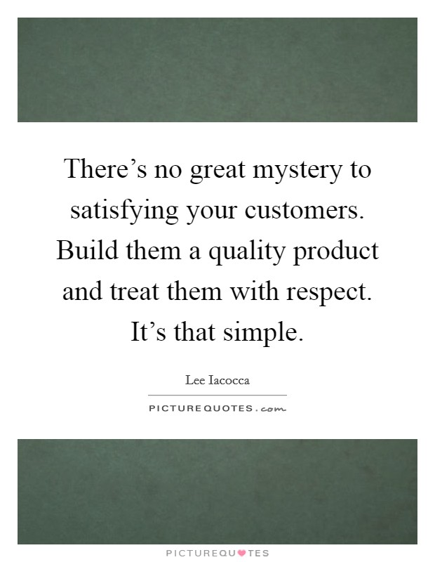 There's no great mystery to satisfying your customers. Build them a quality product and treat them with respect. It's that simple Picture Quote #1
