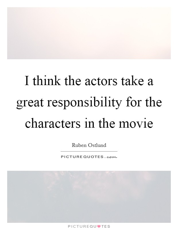 I think the actors take a great responsibility for the characters in the movie Picture Quote #1