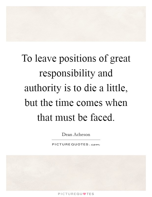 To leave positions of great responsibility and authority is to die a little, but the time comes when that must be faced Picture Quote #1