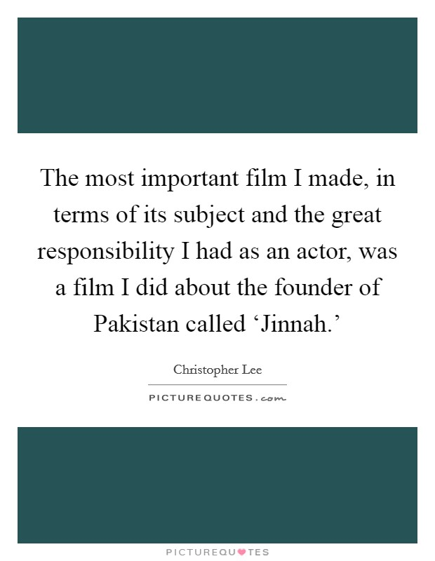 The most important film I made, in terms of its subject and the great responsibility I had as an actor, was a film I did about the founder of Pakistan called 'Jinnah.' Picture Quote #1