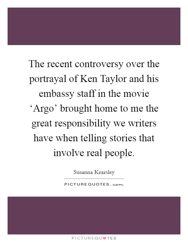 The recent controversy over the portrayal of Ken Taylor and his embassy staff in the movie 'Argo' brought home to me the great responsibility we writers have when telling stories that involve real people Picture Quote #1