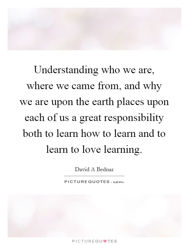 Understanding who we are, where we came from, and why we are upon the earth places upon each of us a great responsibility both to learn how to learn and to learn to love learning Picture Quote #1