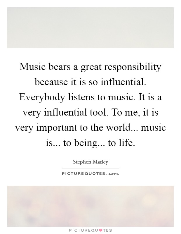 Music bears a great responsibility because it is so influential. Everybody listens to music. It is a very influential tool. To me, it is very important to the world... music is... to being... to life Picture Quote #1