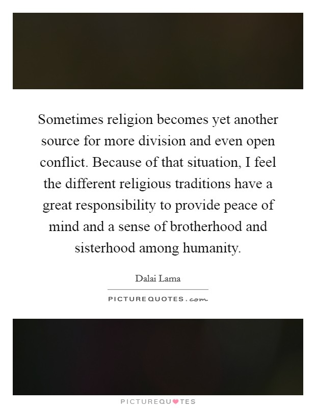 Sometimes religion becomes yet another source for more division and even open conflict. Because of that situation, I feel the different religious traditions have a great responsibility to provide peace of mind and a sense of brotherhood and sisterhood among humanity Picture Quote #1