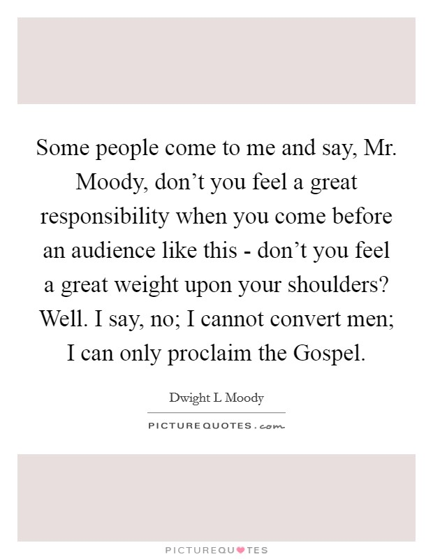 Some people come to me and say, Mr. Moody, don't you feel a great responsibility when you come before an audience like this - don't you feel a great weight upon your shoulders? Well. I say, no; I cannot convert men; I can only proclaim the Gospel Picture Quote #1