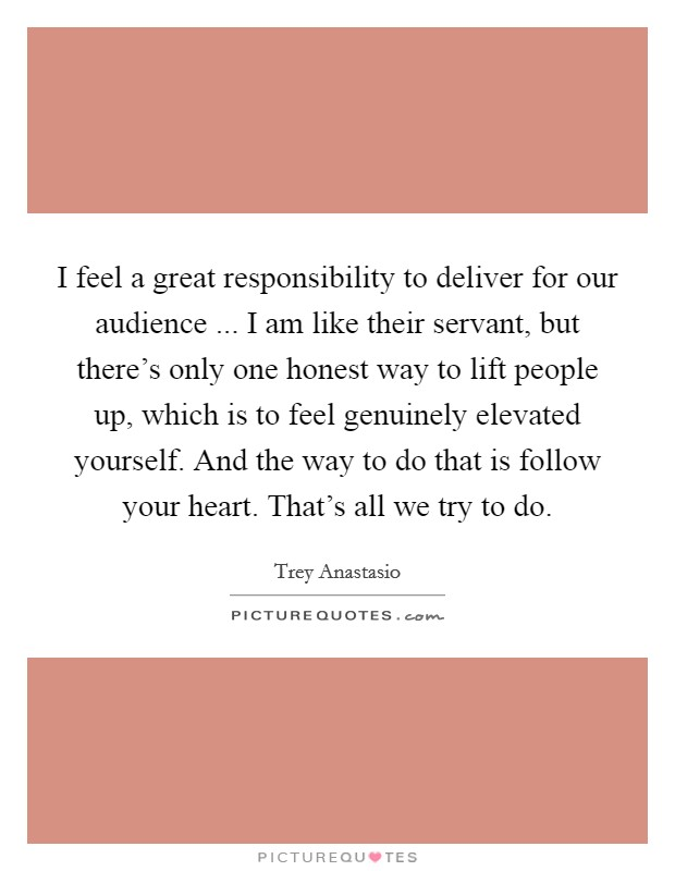 I feel a great responsibility to deliver for our audience ... I am like their servant, but there's only one honest way to lift people up, which is to feel genuinely elevated yourself. And the way to do that is follow your heart. That's all we try to do Picture Quote #1