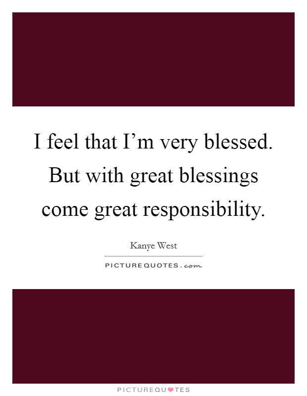 I feel that I'm very blessed. But with great blessings come great responsibility Picture Quote #1