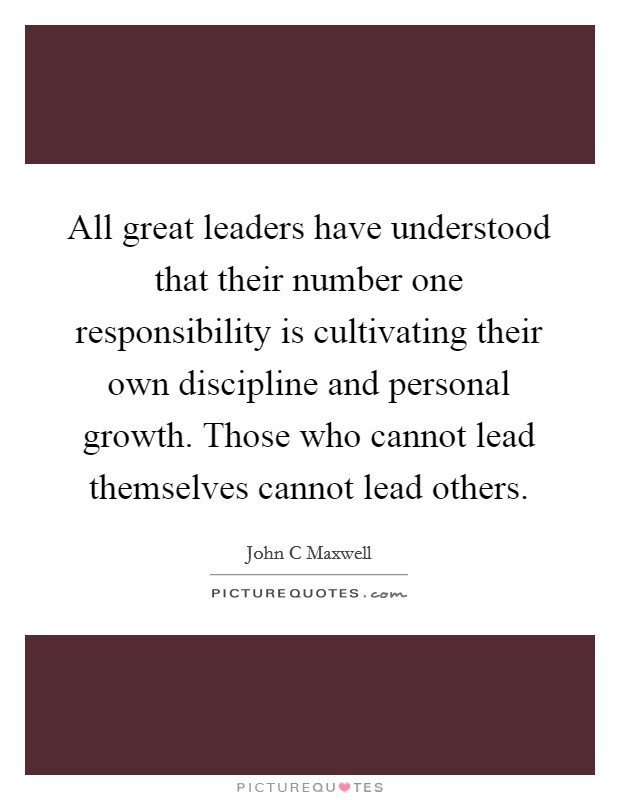 All great leaders have understood that their number one responsibility is cultivating their own discipline and personal growth. Those who cannot lead themselves cannot lead others Picture Quote #1