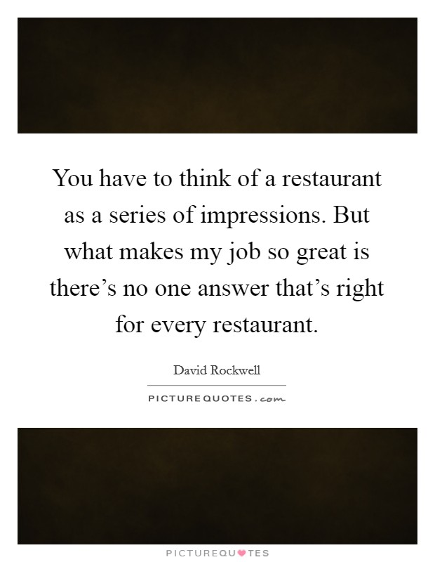 You have to think of a restaurant as a series of impressions. But what makes my job so great is there's no one answer that's right for every restaurant. Picture Quote #1