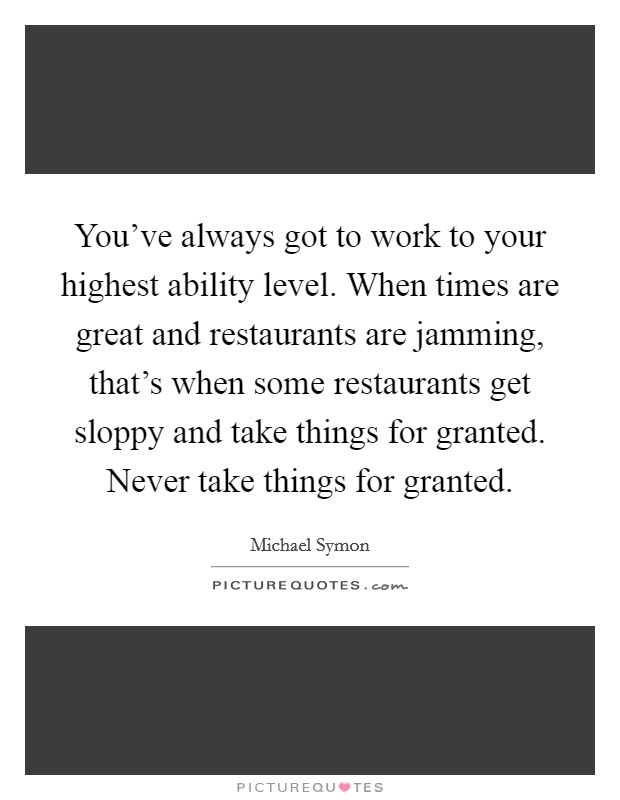 You've always got to work to your highest ability level. When times are great and restaurants are jamming, that's when some restaurants get sloppy and take things for granted. Never take things for granted Picture Quote #1