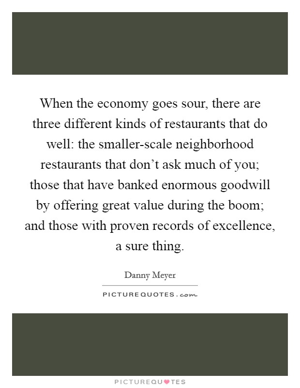When the economy goes sour, there are three different kinds of restaurants that do well: the smaller-scale neighborhood restaurants that don't ask much of you; those that have banked enormous goodwill by offering great value during the boom; and those with proven records of excellence, a sure thing Picture Quote #1