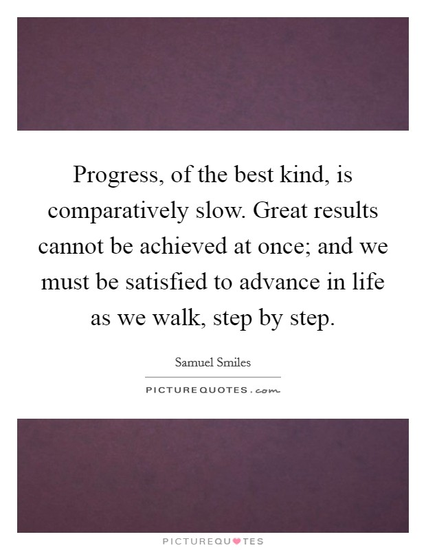 Progress, of the best kind, is comparatively slow. Great results cannot be achieved at once; and we must be satisfied to advance in life as we walk, step by step Picture Quote #1