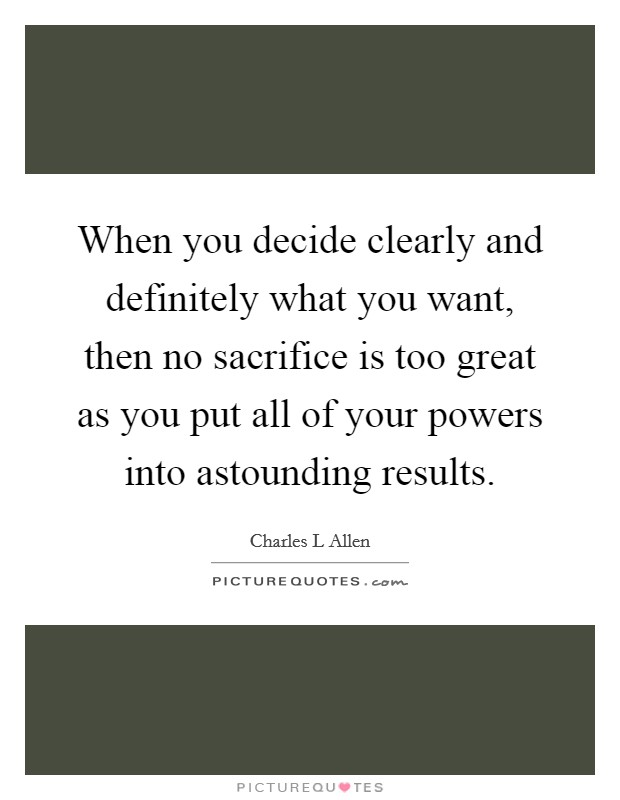 When you decide clearly and definitely what you want, then no sacrifice is too great as you put all of your powers into astounding results. Picture Quote #1