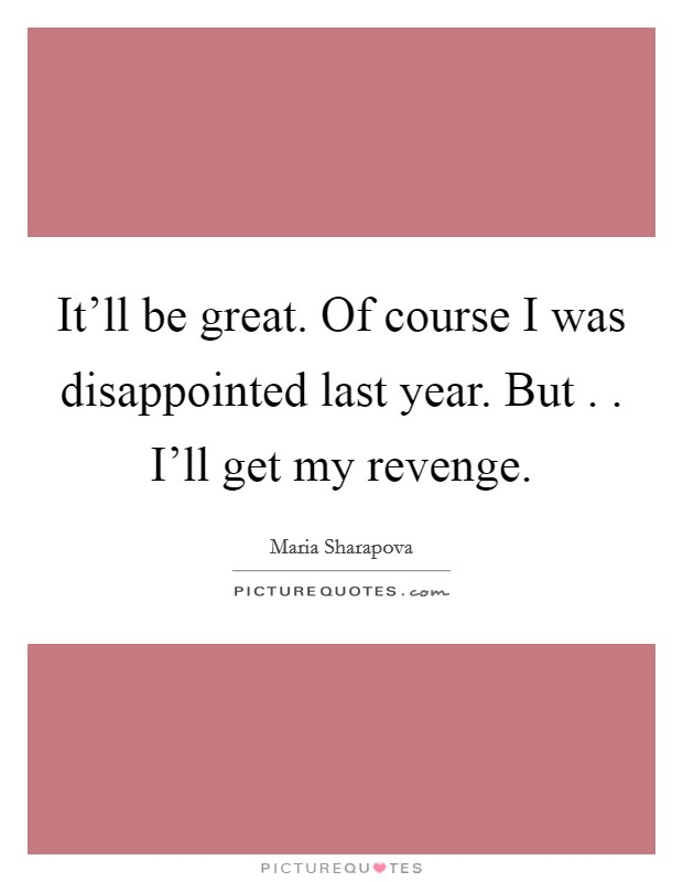 It'll be great. Of course I was disappointed last year. But . . I'll get my revenge Picture Quote #1