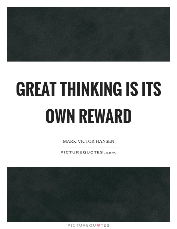 Great thinking is its own reward Picture Quote #1