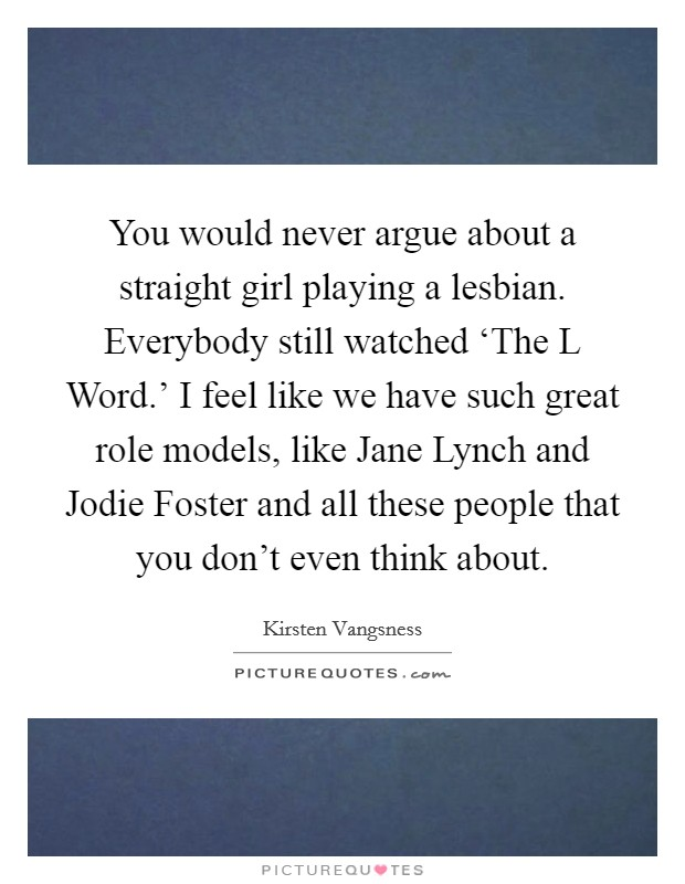 You would never argue about a straight girl playing a lesbian. Everybody still watched 'The L Word.' I feel like we have such great role models, like Jane Lynch and Jodie Foster and all these people that you don't even think about Picture Quote #1