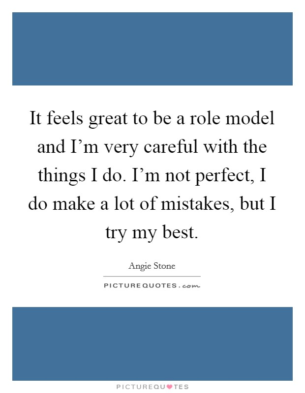 It feels great to be a role model and I'm very careful with the things I do. I'm not perfect, I do make a lot of mistakes, but I try my best. Picture Quote #1