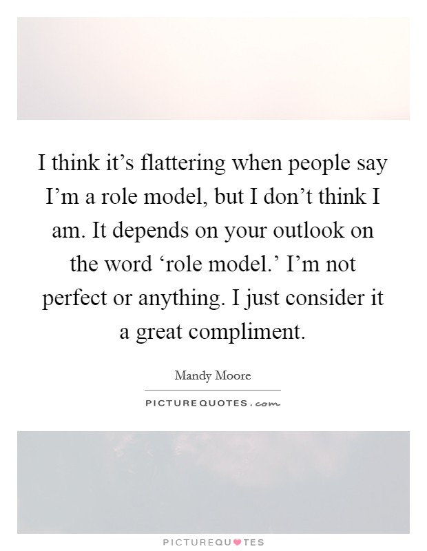 I think it's flattering when people say I'm a role model, but I don't think I am. It depends on your outlook on the word 'role model.' I'm not perfect or anything. I just consider it a great compliment Picture Quote #1