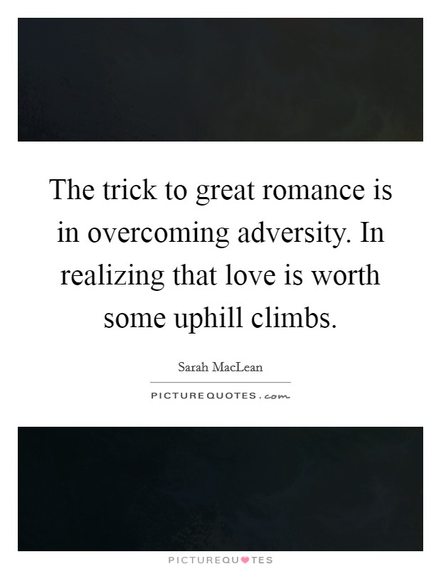 The trick to great romance is in overcoming adversity. In realizing that love is worth some uphill climbs Picture Quote #1