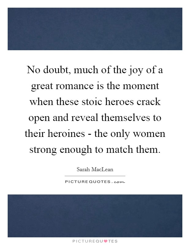No doubt, much of the joy of a great romance is the moment when these stoic heroes crack open and reveal themselves to their heroines - the only women strong enough to match them Picture Quote #1