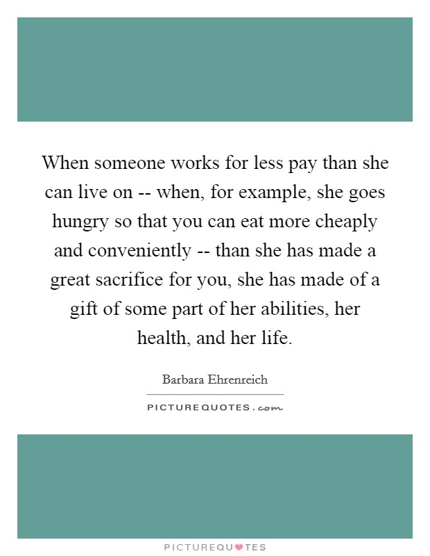 When someone works for less pay than she can live on -- when, for example, she goes hungry so that you can eat more cheaply and conveniently -- than she has made a great sacrifice for you, she has made of a gift of some part of her abilities, her health, and her life Picture Quote #1