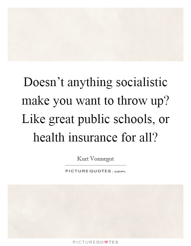 Doesn't anything socialistic make you want to throw up? Like great public schools, or health insurance for all? Picture Quote #1