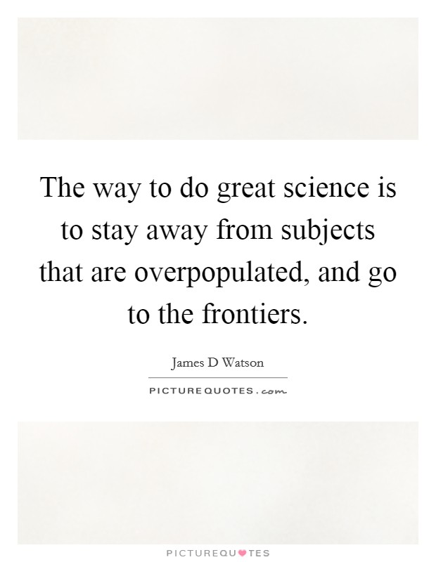The way to do great science is to stay away from subjects that are overpopulated, and go to the frontiers Picture Quote #1