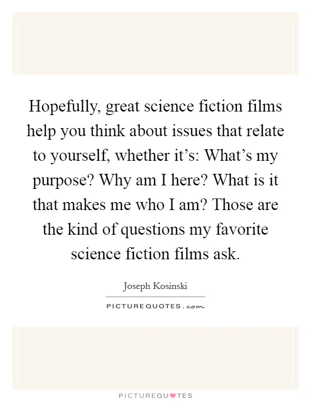 Hopefully, great science fiction films help you think about issues that relate to yourself, whether it's: What's my purpose? Why am I here? What is it that makes me who I am? Those are the kind of questions my favorite science fiction films ask Picture Quote #1