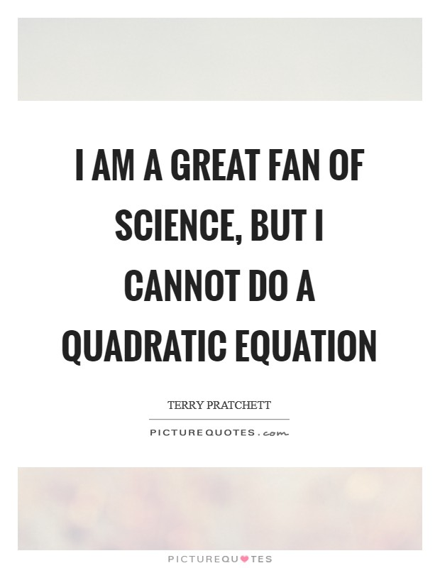 I am a great fan of science, but I cannot do a quadratic equation Picture Quote #1