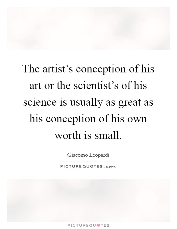 The artist's conception of his art or the scientist's of his science is usually as great as his conception of his own worth is small Picture Quote #1