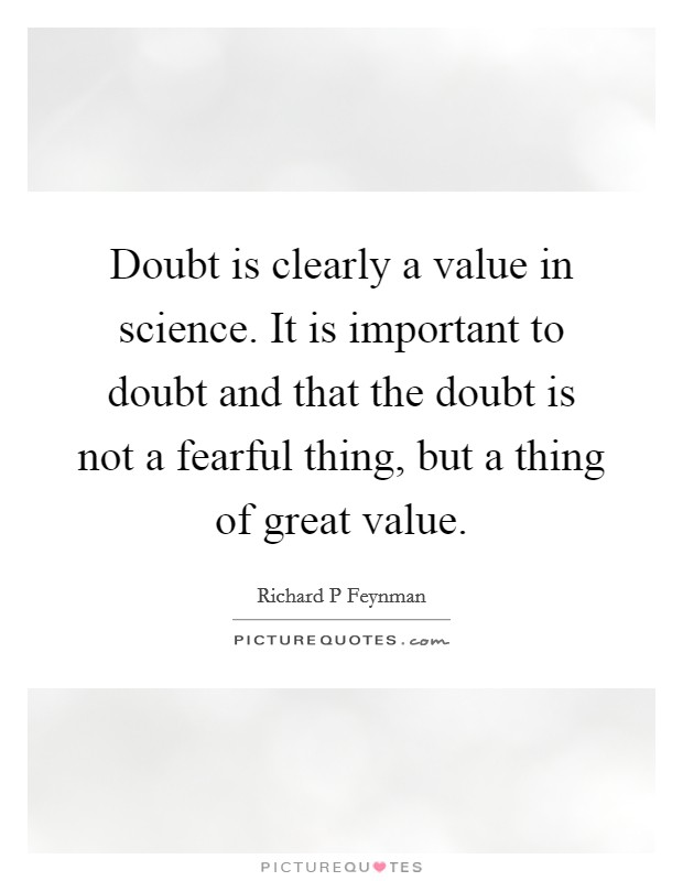 Doubt is clearly a value in science. It is important to doubt and that the doubt is not a fearful thing, but a thing of great value Picture Quote #1
